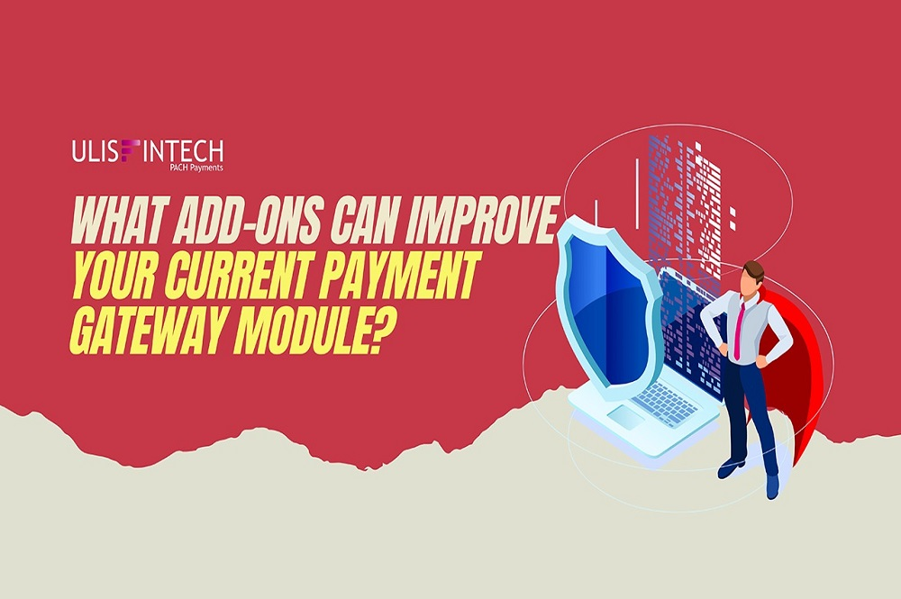 ULIS Fintech-What Add-Ons Can Improve Your Current Payment Gateway Module?